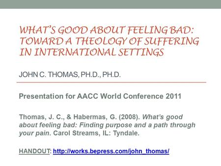 WHAT'S GOOD ABOUT FEELING BAD: TOWARD A THEOLOGY OF SUFFERING IN INTERNATIONAL SETTINGS JOHN C. THOMAS, PH.D., PH.D. Presentation for AACC World Conference.