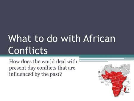 What to do with African Conflicts How does the world deal with present day conflicts that are influenced by the past?