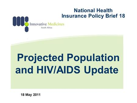 Projected Population and HIV/AIDS Update 18 May 2011 National Health Insurance Policy Brief 18.