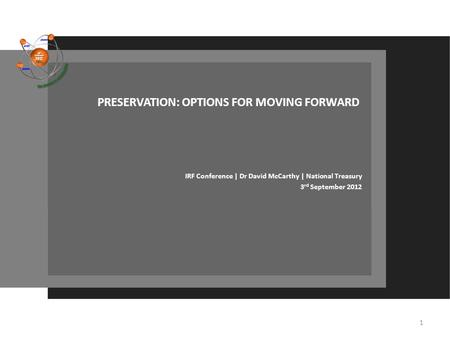 PRESERVATION: OPTIONS FOR MOVING FORWARD IRF Conference | Dr David McCarthy | National Treasury 3 rd September 2012 1.