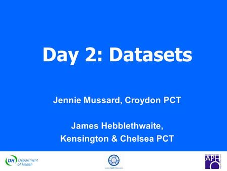 GOVERNMENT OFFICE FOR THE SOUTH WEST South West Public Health Observatory Day 2: Datasets Jennie Mussard, Croydon PCT James Hebblethwaite, Kensington &