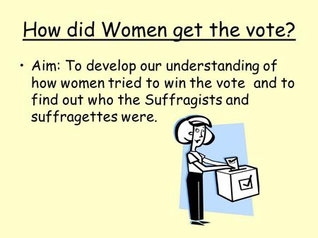 How did Women get the vote? Aim: To develop our understanding of how women tried to win the vote and to find out who the Suffragists and suffragettes were.