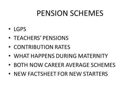 PENSION SCHEMES LGPS TEACHERS' PENSIONS CONTRIBUTION RATES WHAT HAPPENS DURING MATERNITY BOTH NOW CAREER AVERAGE SCHEMES NEW FACTSHEET FOR NEW STARTERS.