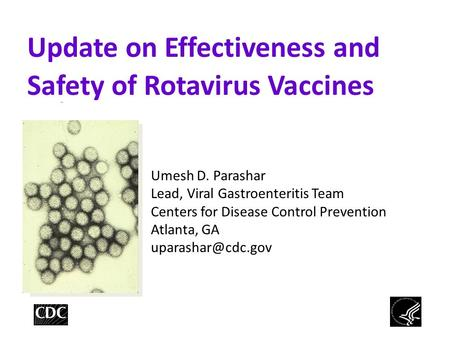 Update on Effectiveness and Safety of Rotavirus Vaccines Umesh D. Parashar Lead, Viral Gastroenteritis Team Centers for Disease Control Prevention Atlanta,