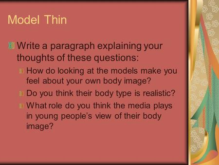Model Thin Write a paragraph explaining your thoughts of these questions: How do looking at the models make you feel about your own body image? Do you.