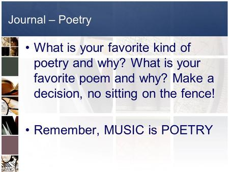 Journal – Poetry What is your favorite kind of poetry and why? What is your favorite poem and why? Make a decision, no sitting on the fence! Remember,