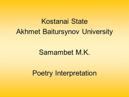 Kostanai State Akhmet Baitursynov University Samambet M.K. Poetry Interpretation.