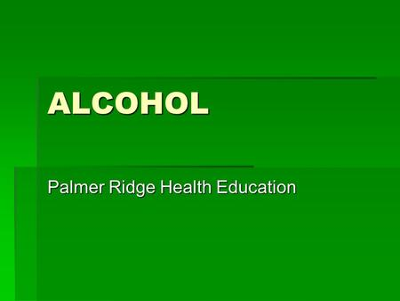 ALCOHOL Palmer Ridge Health Education. ALCOHOL Ethanol: produced through fermentation of fruits, vegetables, and grains.