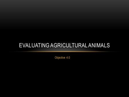 EVALUATING AGRICULTURAL ANIMALS Objective 4.0 CLASSIFY TRAITS FOR SELECTION OF ANIMALS Objective: 4.01.