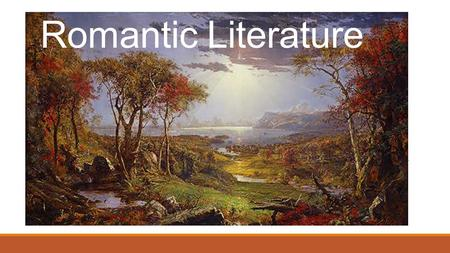 Romantic Literature. Romanticism is a literary- historical classification which labels certain writers and writings of the later eighteenth and early.