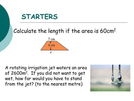 STARTERS Calculate the length if the area is 60cm 2 A rotating irrigation jet waters an area of 2600m 2. If you did not want to get wet, how far would.