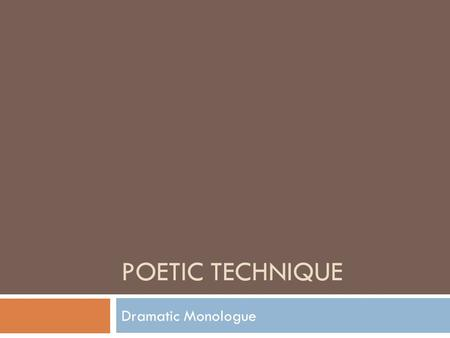 POETIC TECHNIQUE Dramatic Monologue.  Dramatic monologue in poetry, also known as a persona poem, shares many characteristics with a theatrical monologue: