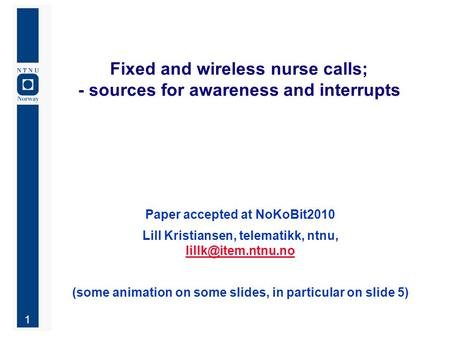 1 Fixed and wireless nurse calls; - sources for awareness and interrupts Paper accepted at NoKoBit2010 Lill Kristiansen, telematikk, ntnu,