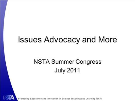 Promoting Excellence and Innovation in Science Teaching and Learning for All Issues Advocacy and More NSTA Summer Congress July 2011.