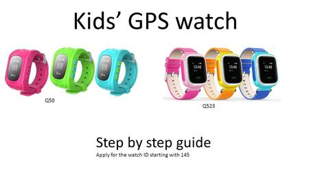 Kids' GPS watch Step by step guide Apply for the watch ID starting with 145 Q50 Q523.