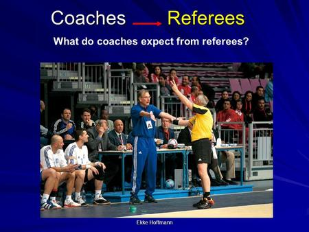 Ekke Hoffmann Coaches Referees What do coaches expect from referees?