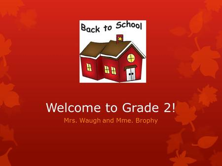 Welcome to Grade 2! Mrs. Waugh and Mme. Brophy. Our Class  Teachers: Mrs. Waugh and Mme. Brophy  Mrs. Waugh teaches Monday, Tuesday, and Wednesday 