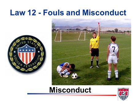 Law 12 - Fouls and Misconduct Misconduct At the end of this lesson the student will be able to: Objectives v list the seven reasons for issuing a caution.