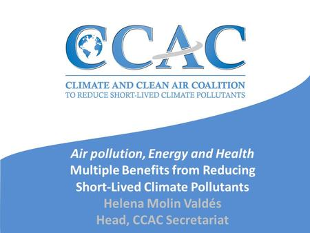 Air pollution, Energy and Health Multiple Benefits from Reducing Short-Lived Climate Pollutants Helena Molin Valdés Head, CCAC Secretariat.