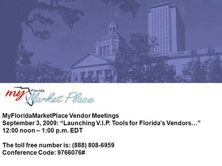 "MyFloridaMarketPlace Vendor Meetings September 3, 2009: ""Launching V.I.P. Tools for Florida's Vendors…"" 12:00 noon – 1:00 p.m. EDT The toll free number."