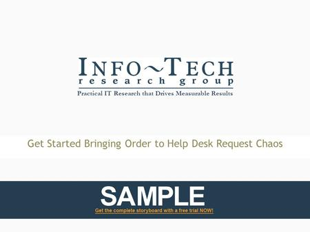 Practical IT Research that Drives Measurable Results Get Started Bringing Order to Help Desk Request Chaos.