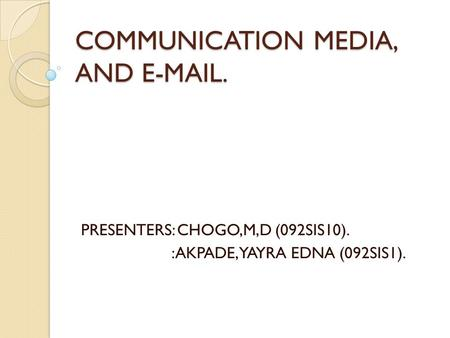 COMMUNICATION MEDIA, AND E-MAIL. PRESENTERS: CHOGO,M,D (092SIS10). :AKPADE, YAYRA EDNA (092SIS1).