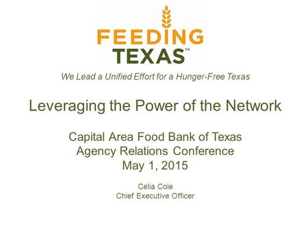 We Lead a Unified Effort for a Hunger-Free Texas Leveraging the Power of the Network Capital Area Food Bank of Texas Agency Relations Conference May 1,