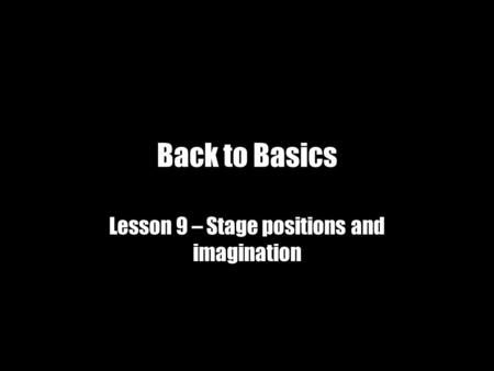 Back to Basics Lesson 9 – Stage positions and imagination.