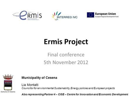 Ermis Project Final conference 5th November 2012 Municipality of Cesena Lia Montalti Councillor for environmental Sustainability, Energy policies and European.