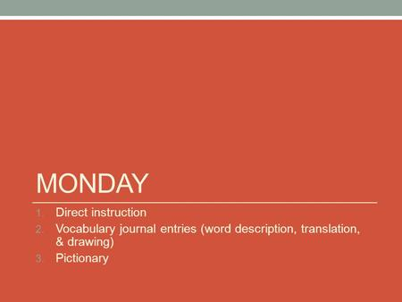 MONDAY 1. Direct instruction 2. Vocabulary journal entries (word description, translation, & drawing) 3. Pictionary.
