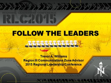 FOLLOW THE LEADERS Trevor A. Williams Region III Communications Zone Advisor 2015 Regional Leadership Conference.