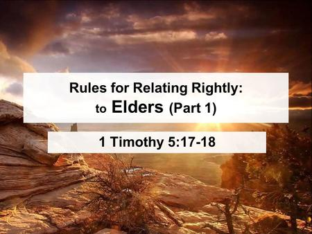 Rules for Relating Rightly: to Elders (Part 1) 1 Timothy 5:17-18.