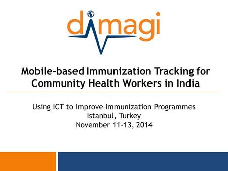 1 Mobile-based Immunization Tracking for Community Health Workers in India Using ICT to Improve Immunization Programmes Istanbul, Turkey November 11-13,