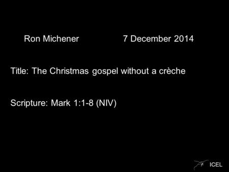 ICEL Ron Michener 7 December 2014 Title: The Christmas gospel without a crèche Scripture: Mark 1:1-8 (NIV)
