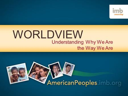 WORLDVIEW Understanding Why We Are the Way We Are.