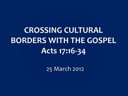 CROSSING CULTURAL BORDERS WITH THE GOSPEL Acts 17:16-34 25 March 2012.