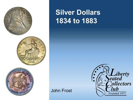 Silver Dollars 1834 to 1883 John Frost. Liberty Seated Collectors Club Founded during 1973 in Bal Harbour, Florida Kam Ahwash and John McCloskey past.