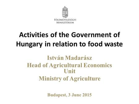 Activities of the Government of Hungary in relation to food waste István Madarász Head of Agricultural Economics Unit Ministry of Agriculture Budapest,