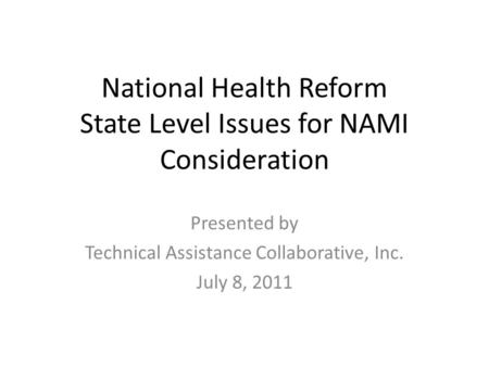 National Health Reform State Level Issues for NAMI Consideration Presented by Technical Assistance Collaborative, Inc. July 8, 2011.