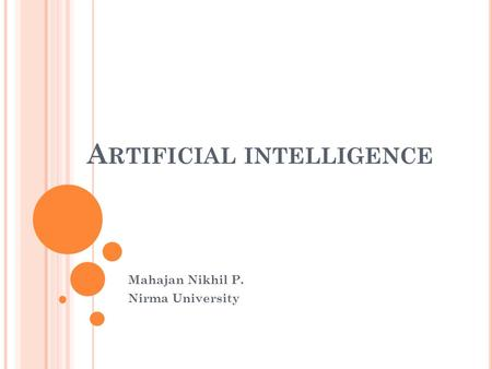 A RTIFICIAL INTELLIGENCE Mahajan Nikhil P. Nirma University.