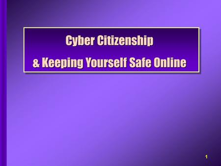 Cyber Citizenship & Keeping Yourself Safe Online Cyber Citizenship & Keeping Yourself Safe Online 1.