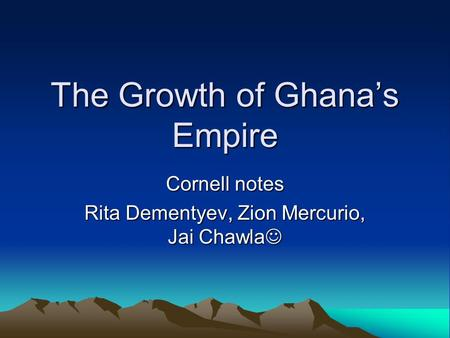 The Growth of Ghana's Empire Cornell notes Rita Dementyev, Zion Mercurio, Jai Chawla.