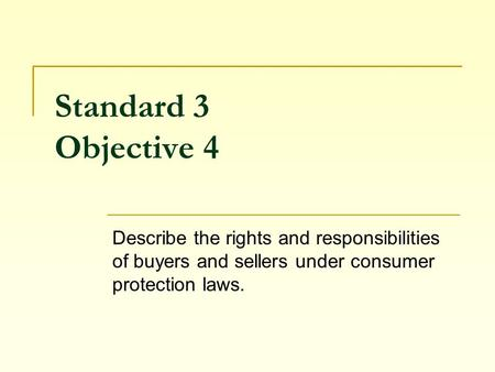 Standard 3 Objective 4 Describe the rights and responsibilities of buyers and sellers under consumer protection laws.