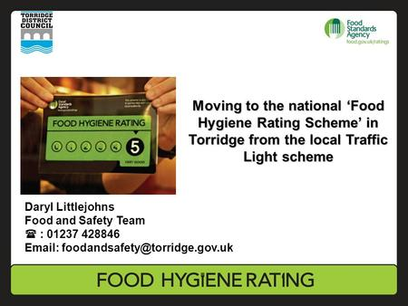 Moving to the national 'Food Hygiene Rating Scheme' in Torridge from the local Traffic Light scheme Daryl Littlejohns Food and Safety Team  : 01237 428846.