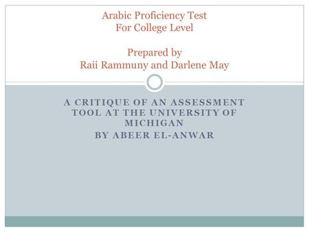 A CRITIQUE OF AN ASSESSMENT TOOL AT THE UNIVERSITY OF MICHIGAN BY ABEER EL-ANWAR Arabic Proficiency Test For College Level Prepared by Raii Rammuny and.