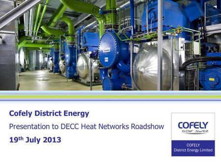 Cofely District Energy Presentation to DECC Heat Networks Roadshow 19 th July 2013.