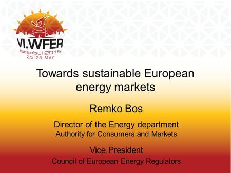 Towards sustainable European energy markets Remko Bos Director of the Energy department Authority for Consumers and Markets Vice President Council of European.