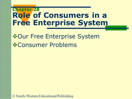 © South-Western Educational Publishing Chapter 28 Role of Consumers in a Free Enterprise System  Our Free Enterprise System  Consumer Problems.