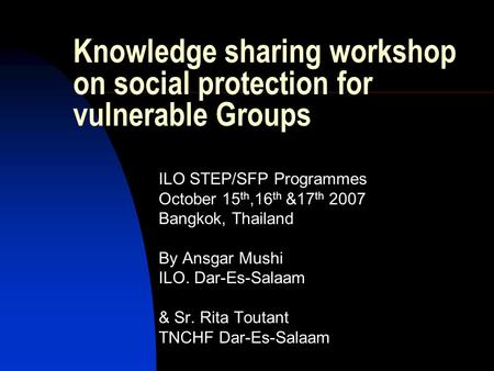 Knowledge sharing workshop on social protection for vulnerable Groups ILO STEP/SFP Programmes October 15 th,16 th &17 th 2007 Bangkok, Thailand By Ansgar.