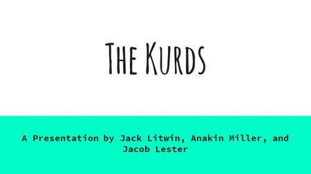 The Kurds A Presentation by Jack Litwin, Anakin Miller, and Jacob Lester.